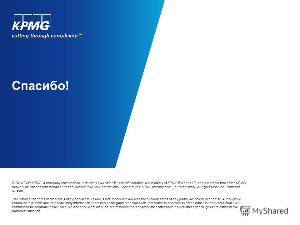 Спасибо! © 2010 ZAO KPMG, a company incorporated under the Laws of the Russian Federation, a subsidiary of KPMG Europe LLP, and a member firm of the KPMG network of independent member firms affiliated with KPMG International Cooperative (KPMG Interna