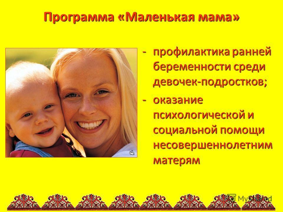 Программа «Маленькая мама» -профилактика ранней беременности среди девочек-подростков; -оказание психологической и социальной помощи несовершеннолетним матерям