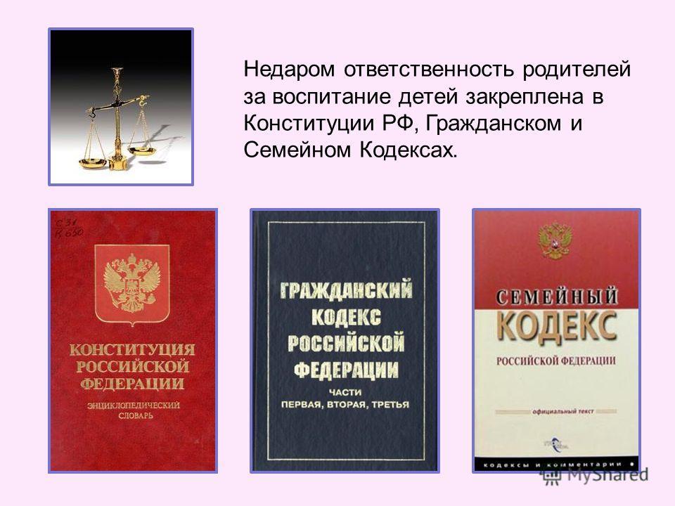 Недаром ответственность родителей за воспитание детей закреплена в Конституции РФ, Гражданском и Семейном Кодексах.