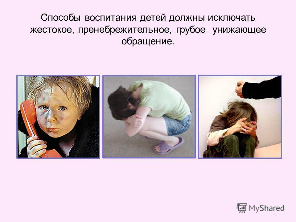 Способы воспитания детей должны исключать жестокое, пренебрежительное, грубое унижающее обращение.