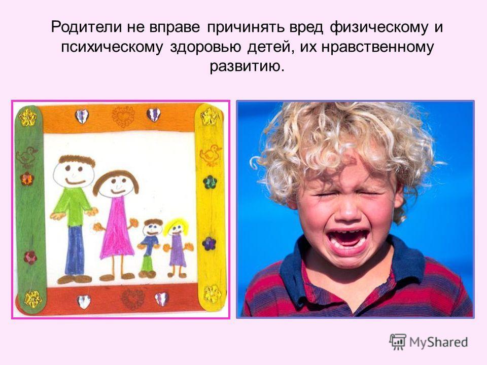 Родители не вправе причинять вред физическому и психическому здоровью детей, их нравственному развитию.