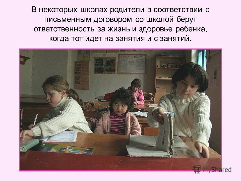 В некоторых школах родители в соответствии с письменным договором со школой берут ответственность за жизнь и здоровье ребенка, когда тот идет на занятия и с занятий.