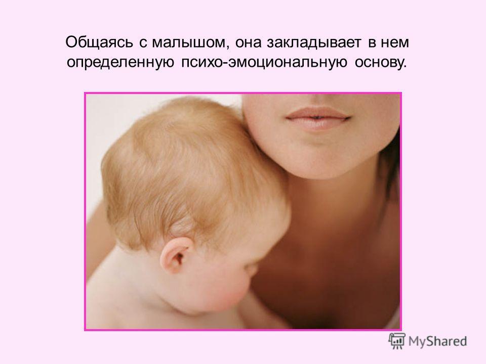Общаясь с малышом, она закладывает в нем определенную психо-эмоциональную основу.