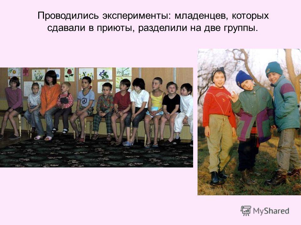 Проводились эксперименты: младенцев, которых сдавали в приюты, разделили на две группы.