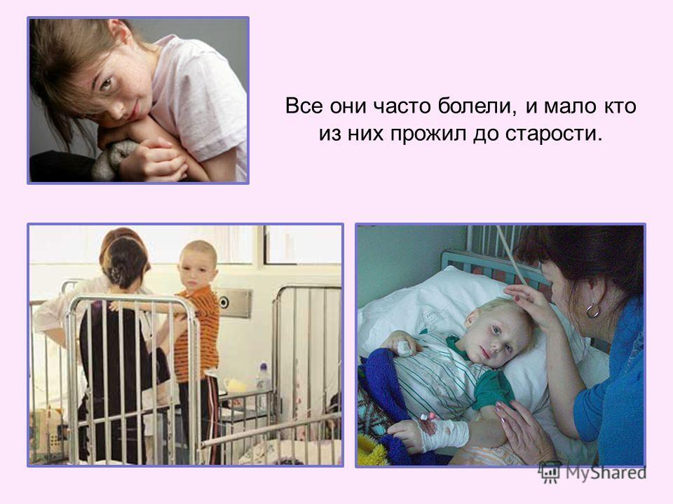 Все они часто болели, и мало кто из них прожил до старости.