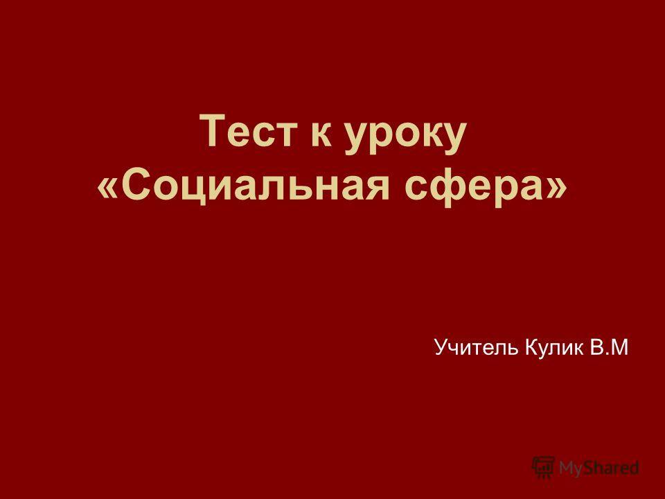Тест к уроку «Социальная сфера» Учитель Кулик В.М
