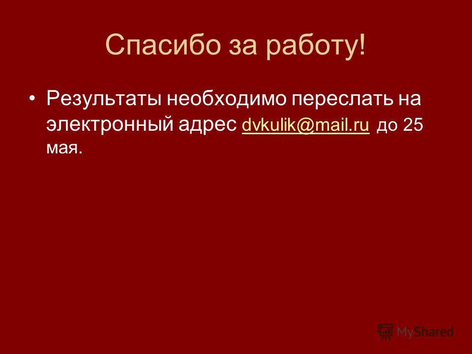 Спасибо за работу! Результаты необходимо переслать на электронный адрес dvkulik@mail.ru до 25 мая. dvkulik@mail.ru