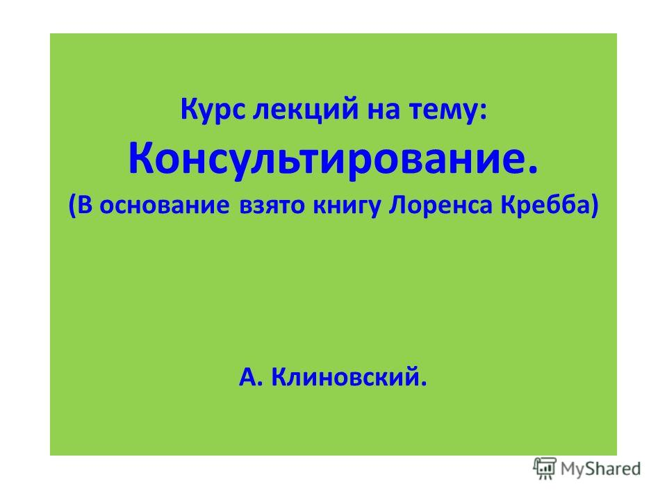 Курс лекций на тему: Консультирование. (В основание взято книгу Лоренса Кребба) А. Клиновский.