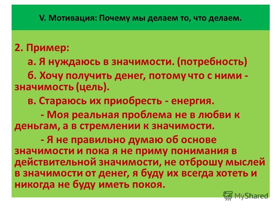 V. Мотивация: Почему мы делаем то, что делаем. 2. Пример: а. Я нуждаюсь в значимости. (потребность) б. Хочу получить денег, потому что с ними - значимость (цель). в. Стараюсь их приобресть - енергия. - Моя реальная проблема не в любви к деньгам, а в