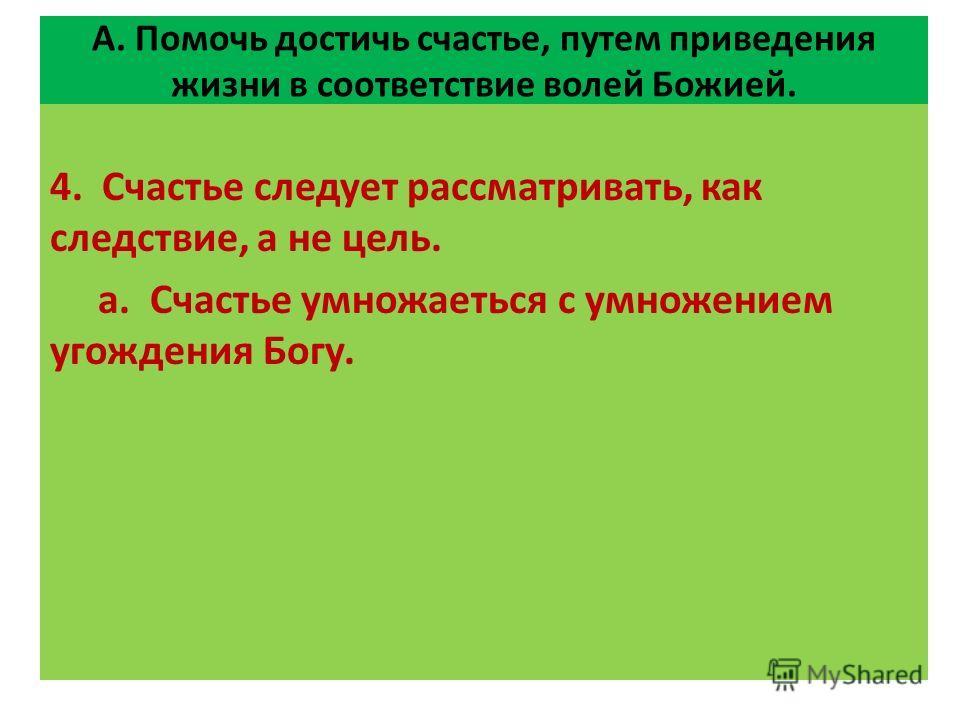 А. Помочь достичь счастье, путем приведения жизни в соответствие волей Божией. 4. Счастье следует рассматривать, как следствие, а не цель. а. Счастье умножаеться с умножением угождения Богу.