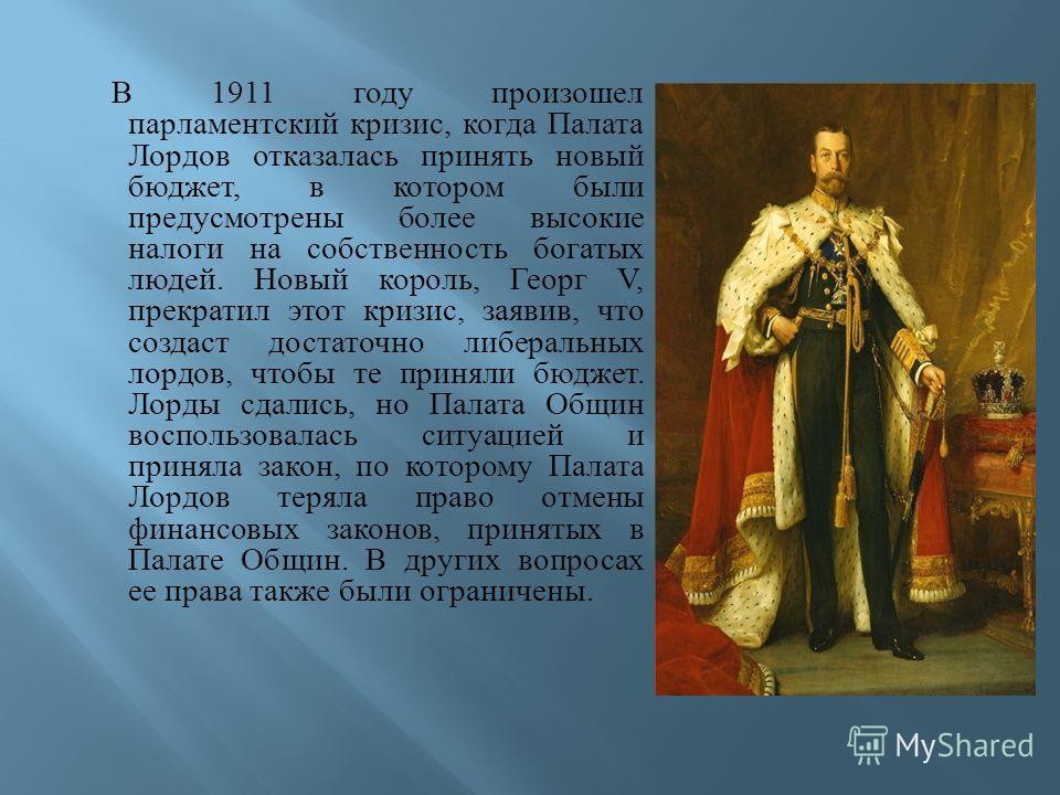 В 1911 году произошел парламентский кризис, когда Палата Лордов отказалась принять новый бюджет, в котором были предусмотрены более высокие налоги на собственность богатых людей. Новый король, Георг V, прекратил этот кризис, заявив, что создаст доста