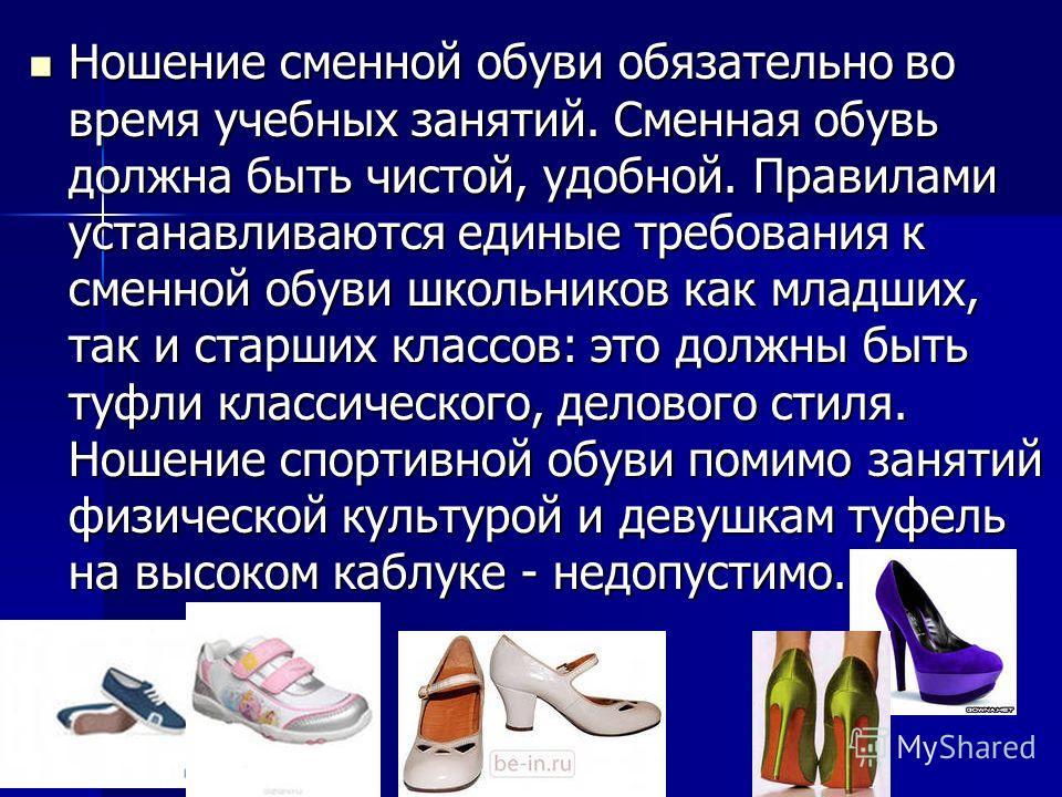 Ношение сменной обуви обязательно во время учебных занятий. Сменная обувь должна быть чистой, удобной. Правилами устанавливаются единые требования к сменной обуви школьников как младших, так и старших классов: это должны быть туфли классического, дел