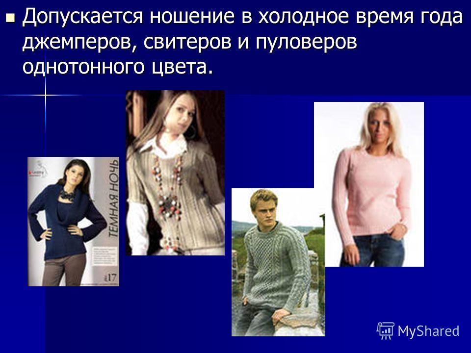 Допускается ношение в холодное время года джемперов, свитеров и пуловеров однотонного цвета. Допускается ношение в холодное время года джемперов, свитеров и пуловеров однотонного цвета.