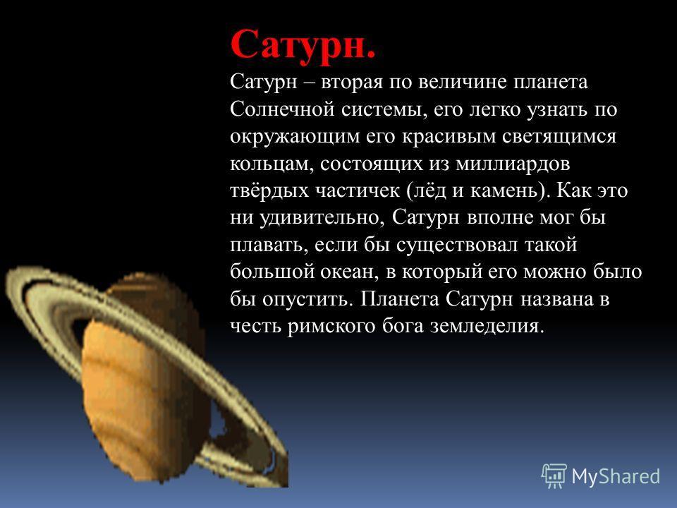 Сатурн. Сатурн – вторая по величине планета Солнечной системы, его легко узнать по окружающим его красивым светящимся кольцам, состоящих из миллиардов твёрдых частичек (лёд и камень). Как это ни удивительно, Сатурн вполне мог бы плавать, если бы суще