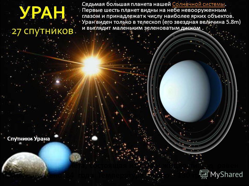 Это гигантская планета, состоящая из газа и жидкости. Год равен приблизительно 84 года Температура около - 130 градусов Седьмая большая планета нашей Солнечной системы. Первые шесть планет видны на небе невооруженным глазом и принадлежат к числу наиб