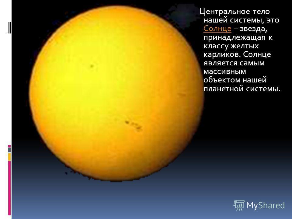 Солнце Центральное тело нашей системы, это Солнце – звезда, принадлежащая к классу желтых карликов. Солнце является самым массивным объектом нашей планетной системы. Солнце