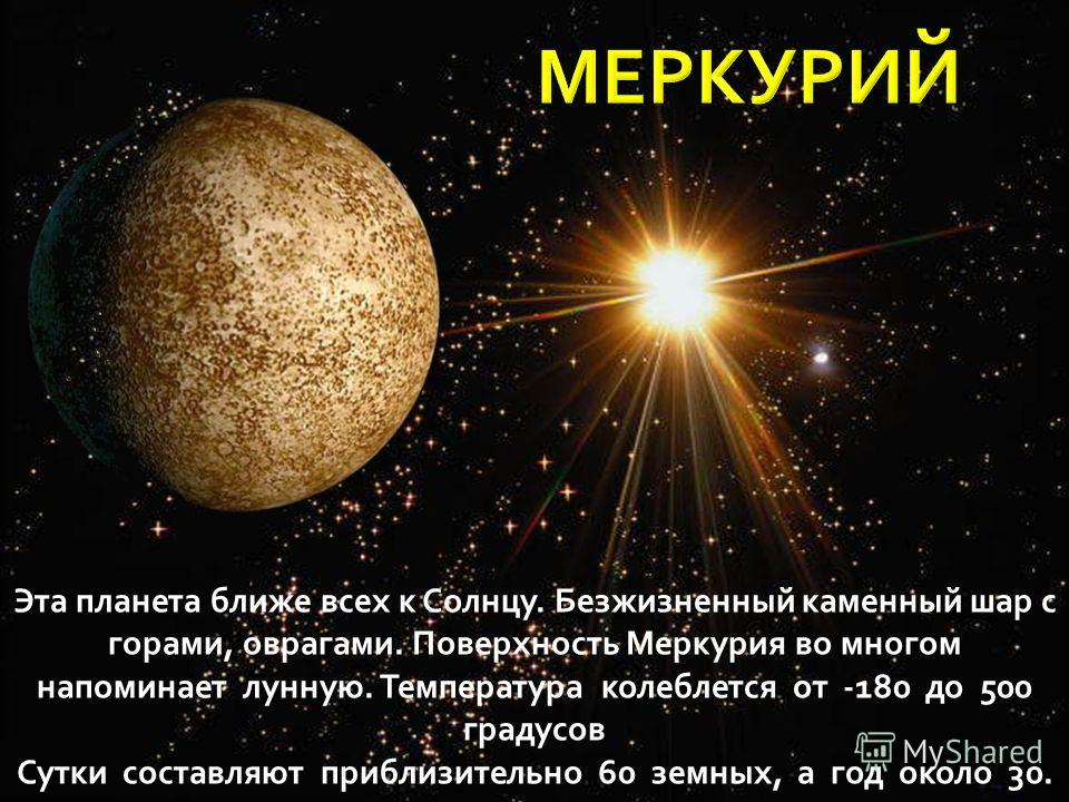 Б Эта планета ближе всех к Солнцу. Безжизненный каменный шар с горами, оврагами. Поверхность Меркурия во многом напоминает лунную. Температура колеблется от -180 до 500 градусов Сутки составляют приблизительно 60 земных, а год около 30.