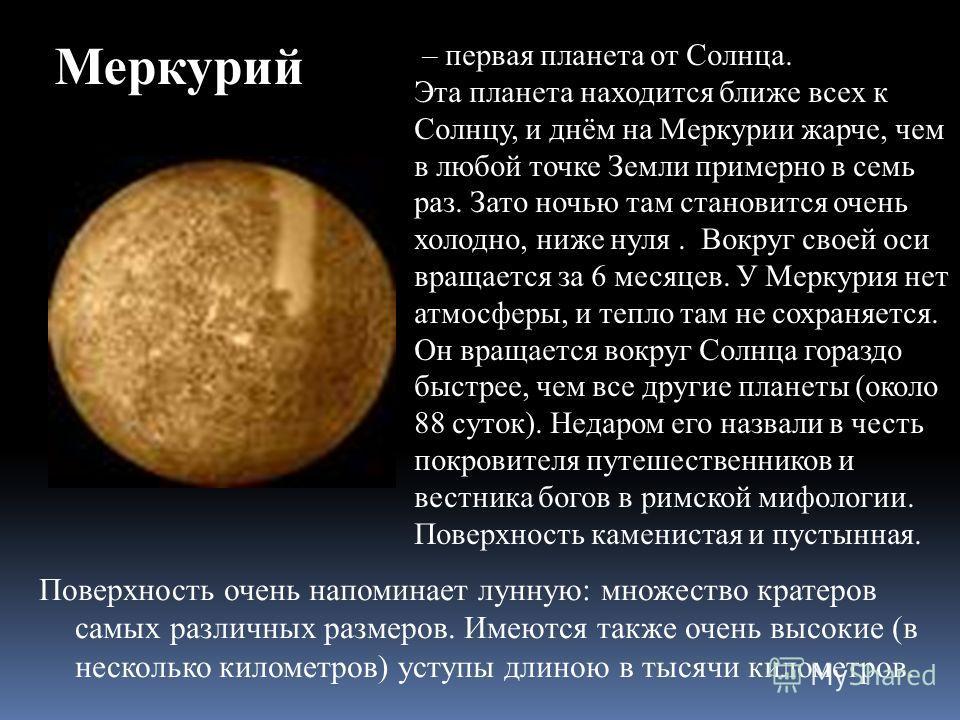 – первая планета от Солнца. Эта планета находится ближе всех к Солнцу, и днём на Меркурии жарче, чем в любой точке Земли примерно в семь раз. Зато ночью там становится очень холодно, ниже нуля. Вокруг своей оси вращается за 6 месяцев. У Меркурия нет
