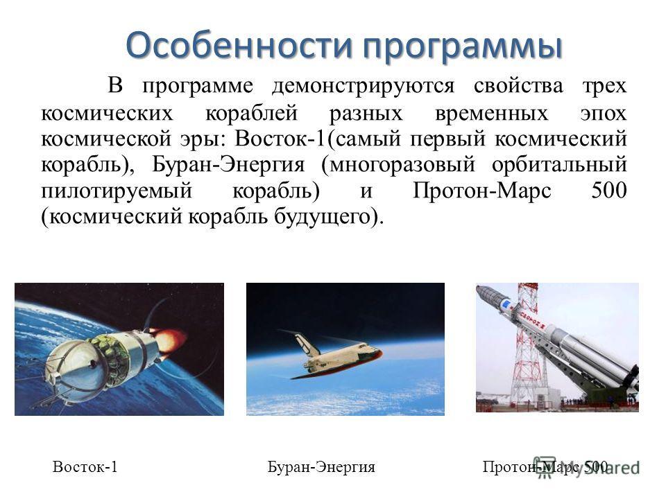 Особенности программы В программе демонстрируются свойства трех космических кораблей разных временных эпох космической эры: Восток-1(самый первый космический корабль), Буран-Энергия (многоразовый орбитальный пилотируемый корабль) и Протон-Марс 500 (к