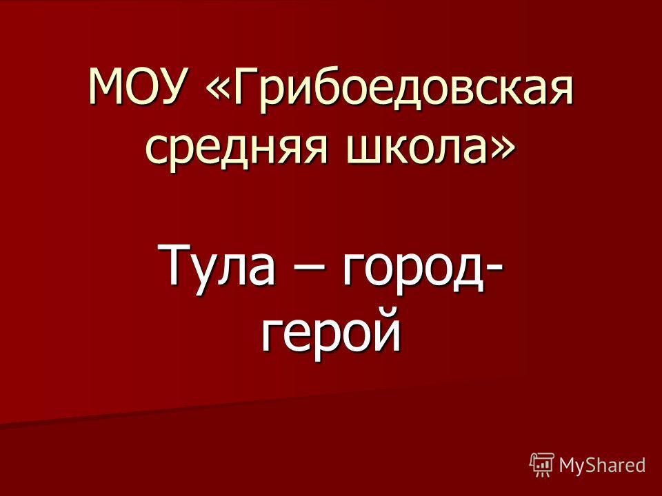 МОУ «Грибоедовская средняя школа» Тула – город- герой