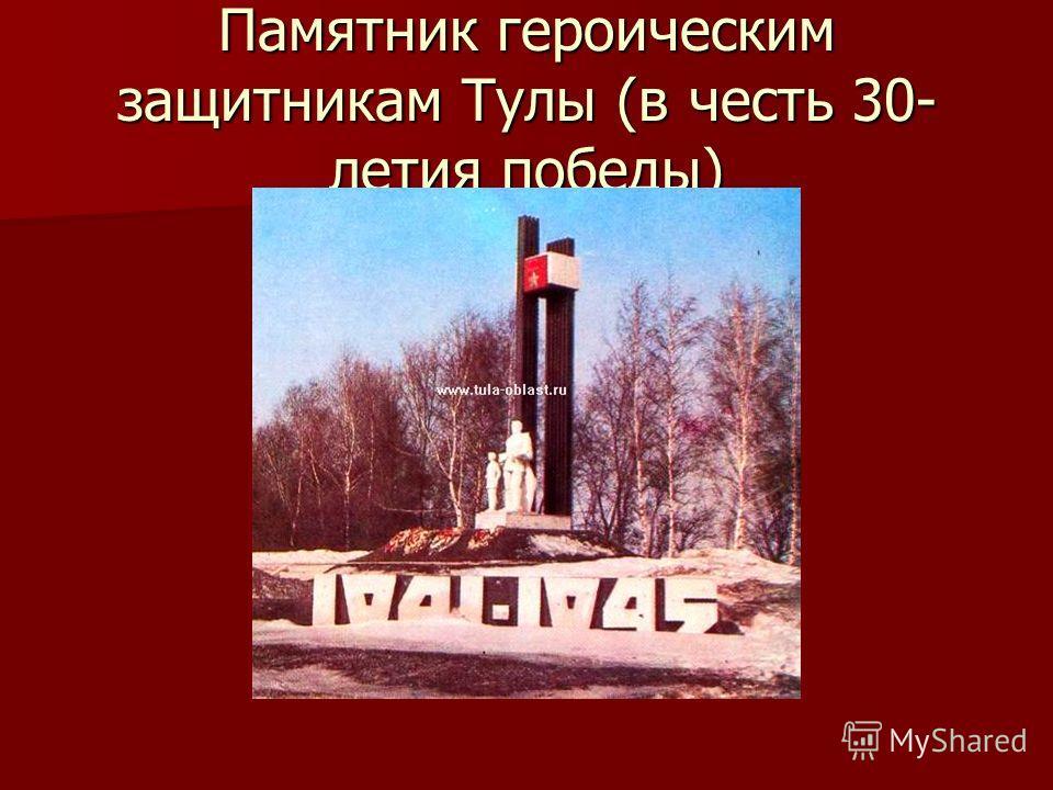 Памятник героическим защитникам Тулы (в честь 30- летия победы)