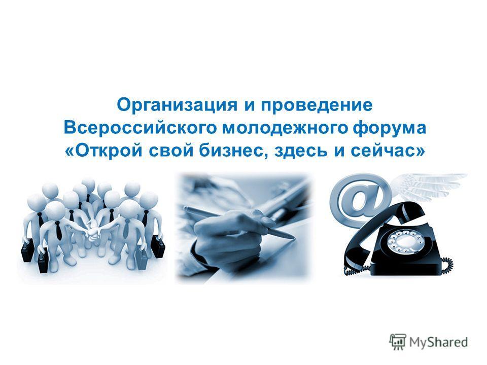 Организация и проведение Всероссийского молодежного форума «Открой свой бизнес, здесь и сейчас»