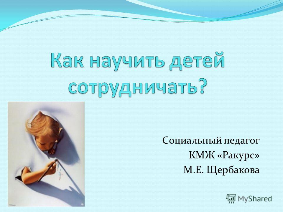 Социальный педагог КМЖ «Ракурс» М.Е. Щербакова