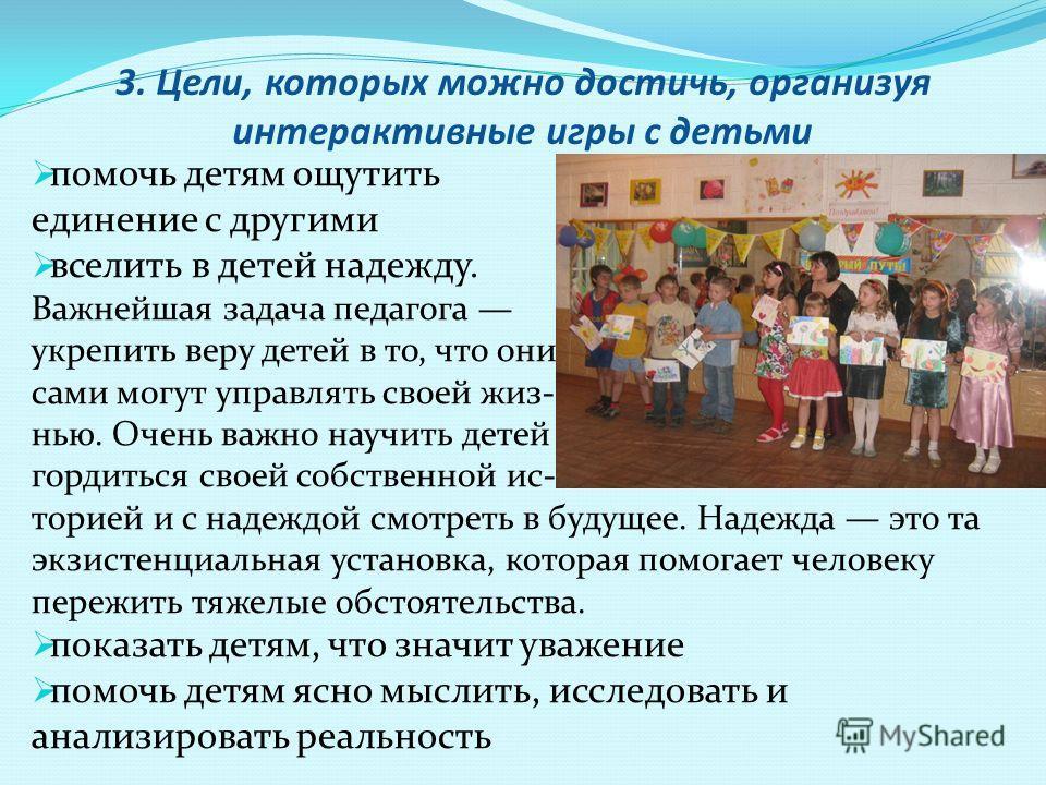 3. Цели, которых можно достичь, организуя интерактивные игры с детьми помочь детям ощутить единение с другими вселить в детей надежду. Важнейшая задача педагога укрепить веру детей в то, что они сами могут управлять своей жиз- нью. Очень важно научит