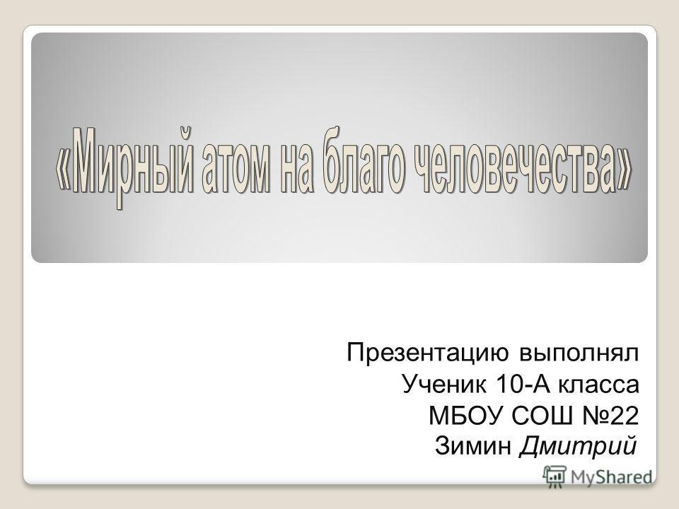Презентацию выполнял Ученик 10-А класса МБОУ СОШ 22 Зимин Дмитрий