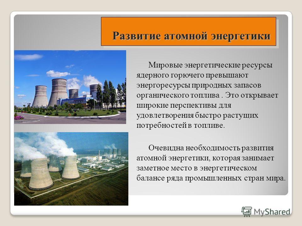 Развитие атомной энергетики Мировые энергетические ресурсы ядерного горючего превышают энергоресурсы природных запасов органического топлива. Это открывает широкие перспективы для удовлетворения быстро растущих потребностей в топливе. Очевидна необхо