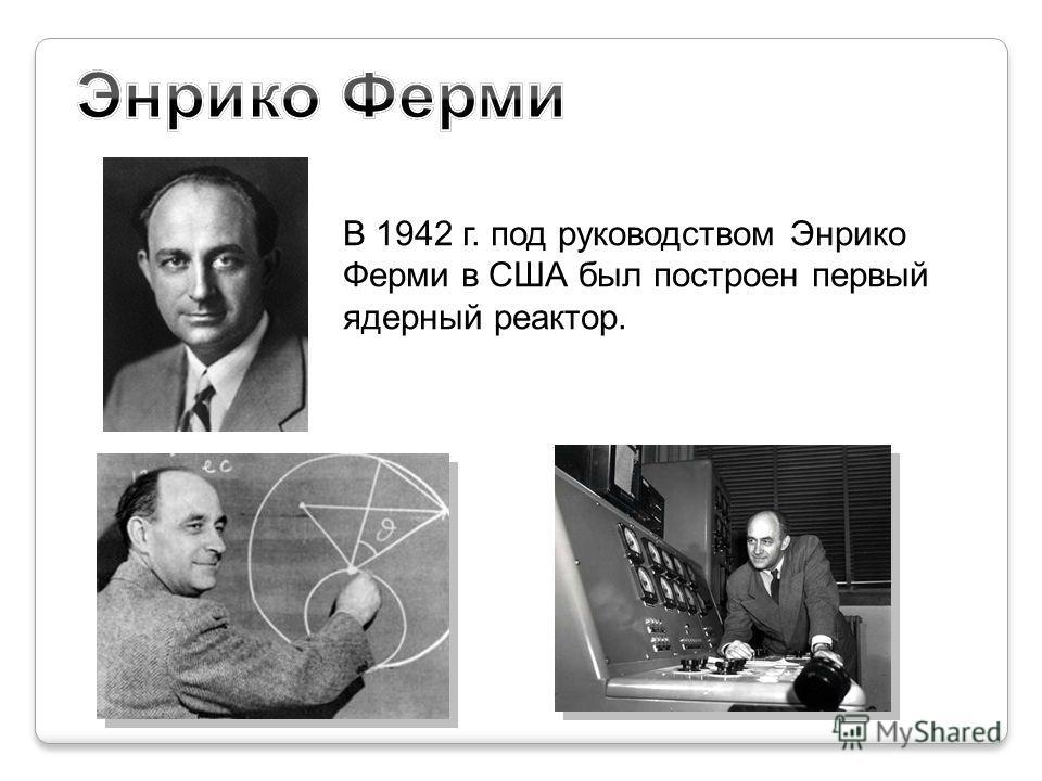 В 1942 г. под руководством Энрико Ферми в США был построен первый ядерный реактор.