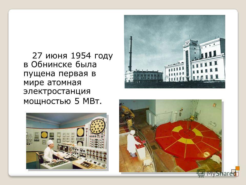 27 июня 1954 году в Обнинске была пущена первая в мире атомная электростанция мощностью 5 МВт.