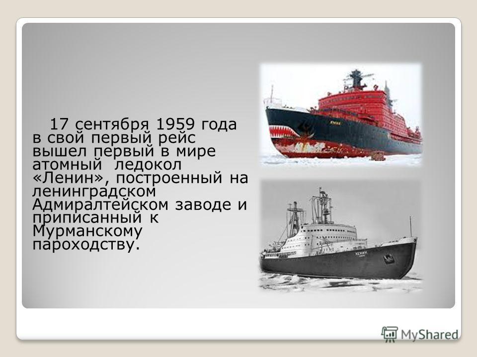 17 сентября 1959 года в свой первый рейс вышел первый в мире атомный ледокол «Ленин», построенный на ленинградском Адмиралтейском заводе и приписанный к Мурманскому пароходству.