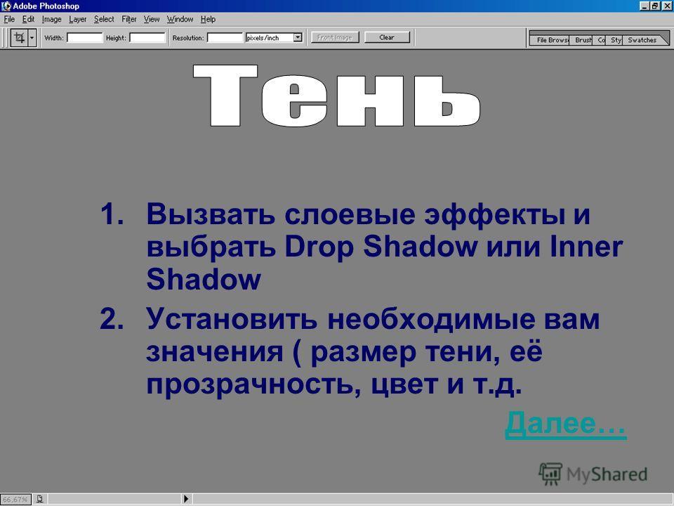 1.Вызвать слоевые эффекты и выбрать Drop Shadow или Inner Shadow 2.Установить необходимые вам значения ( размер тени, её прозрачность, цвет и т.д. Далее…