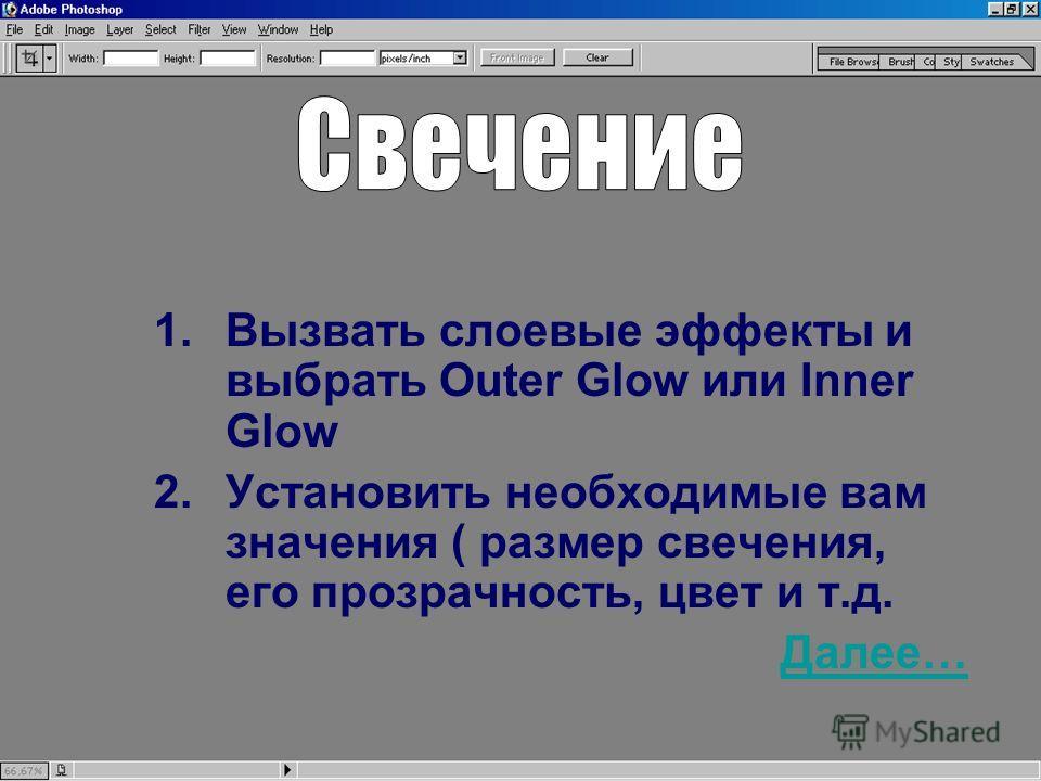 1.Вызвать слоевые эффекты и выбрать Outer Glow или Inner Glow 2.Установить необходимые вам значения ( размер свечения, его прозрачность, цвет и т.д. Далее…