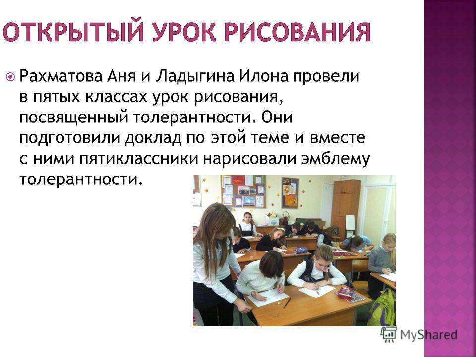 Рахматова Аня и Ладыгина Илона провели в пятых классах урок рисования, посвященный толерантности. Они подготовили доклад по этой теме и вместе с ними пятиклассники нарисовали эмблему толерантности.