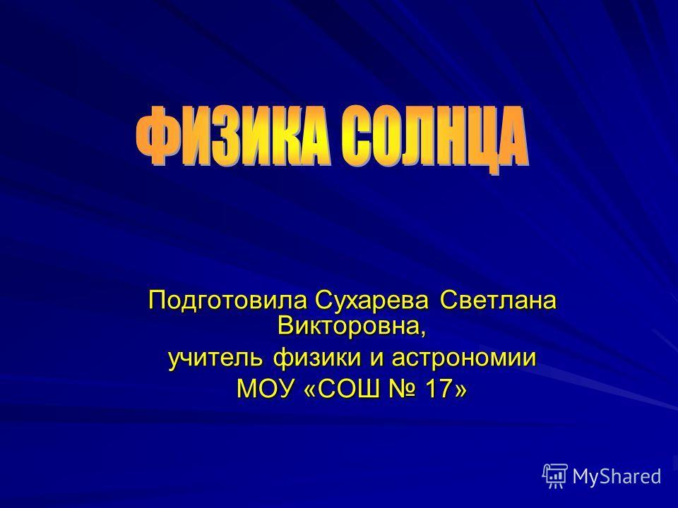 Подготовила Сухарева Светлана Викторовна, учитель физики и астрономии МОУ «СОШ 17»