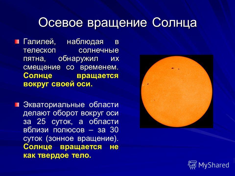 Осевое вращение Солнца Галилей, наблюдая в телескоп солнечные пятна, обнаружил их смещение со временем. Галилей, наблюдая в телескоп солнечные пятна, обнаружил их смещение со временем. Солнце вращается вокруг своей оси. Экваториальные области делают