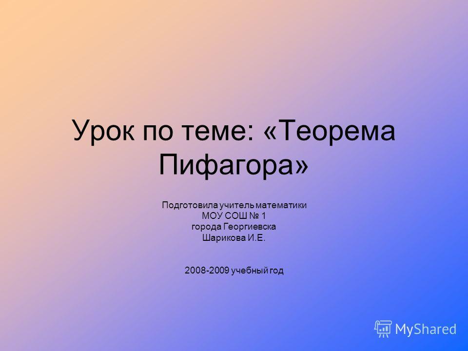 Урок по теме: «Теорема Пифагора» Подготовила учитель математики МОУ СОШ 1 города Георгиевска Шарикова И.Е. 2008-2009 учебный год