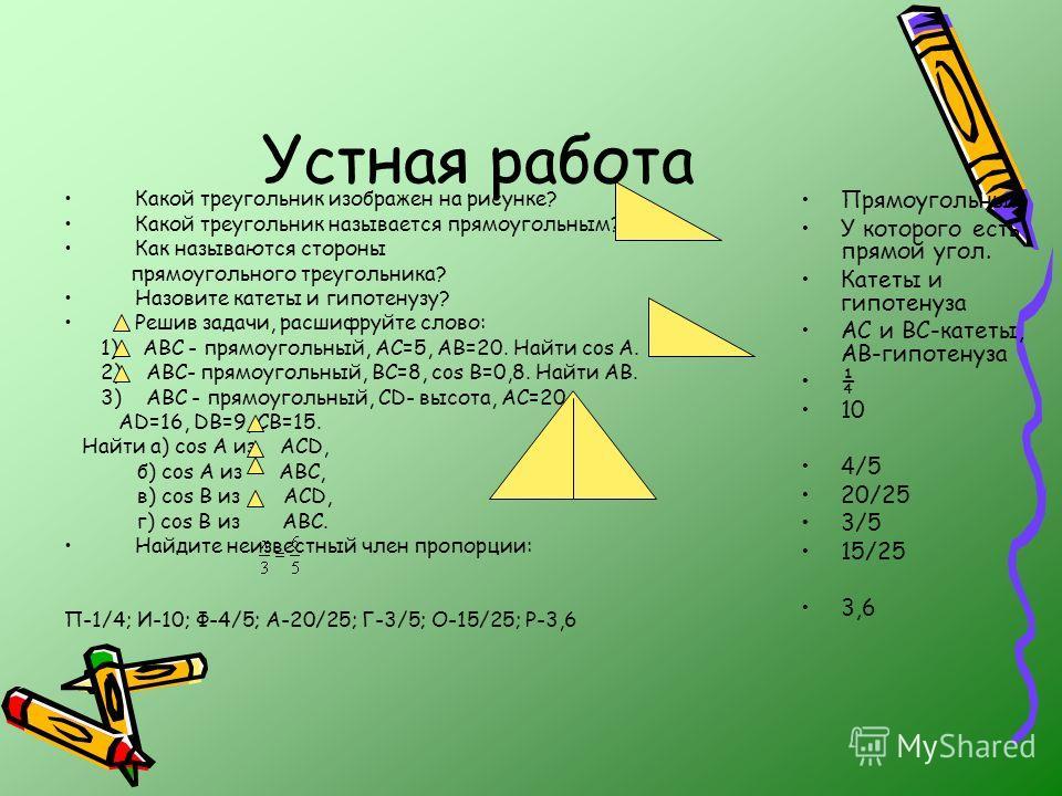 Устная работа Какой треугольник изображен на рисунке? Какой треугольник называется прямоугольным? Как называются стороны прямоугольного треугольника? Назовите катеты и гипотенузу? Решив задачи, расшифруйте слово: 1) АВС - прямоугольный, АС=5, АВ=20.