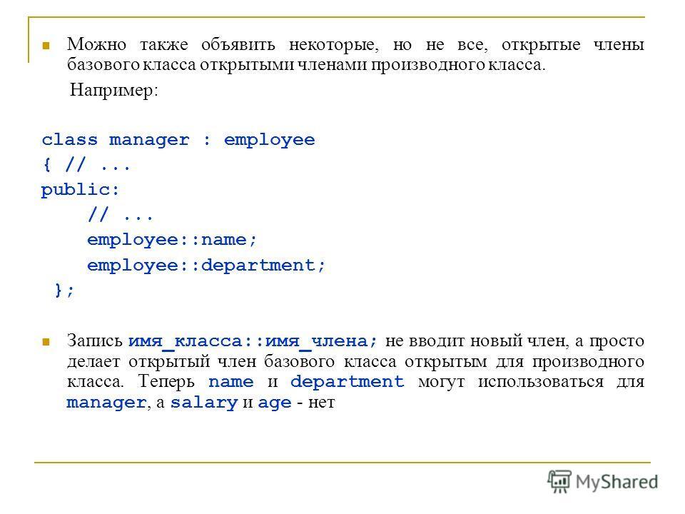 Можно также объявить некоторые, но не все, открытые члены базового класса открытыми членами производного класса. Например: class manager : employee { //... public: //... employee::name; employee::department; }; Запись имя_класса::имя_члена; не вводит