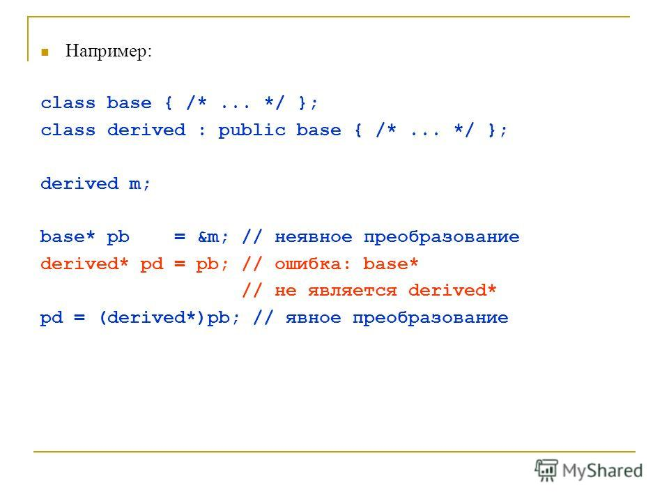 Например: class base { /*... */ }; class derived : public base { /*... */ }; derived m; base* pb = &m; // неявное преобразование derived* pd = pb; // ошибка: base* // не является derived* pd = (derived*)pb; // явное преобразование
