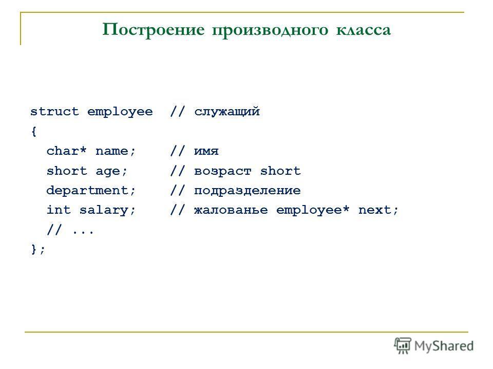 Построение производного класса struct employee // служащий { char* name; // имя short age; // возраст short department; // подразделение int salary; // жалованье employee* next; //... };