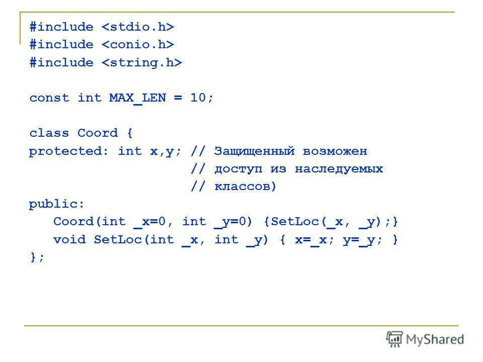 #include const int MAX_LEN = 10; class Coord { protected: int x,y; // Защищенный возможен // доступ из наследуемых // классов) public: Coord(int _x=0, int _y=0) {SetLoc(_x, _y);} void SetLoc(int _x, int _y) { x=_x; y=_y; } };