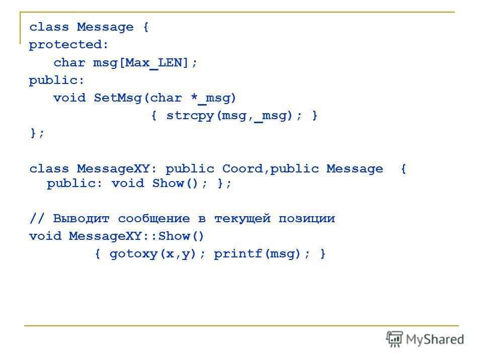 class Message { protected: char msg[Max_LEN]; public: void SetMsg(char *_msg) { strcpy(msg,_msg); } }; class MessageXY: public Coord,public Message { public: void Show(); }; // Выводит сообщение в текущей позиции void MessageXY::Show() { gotoxy(x,y);