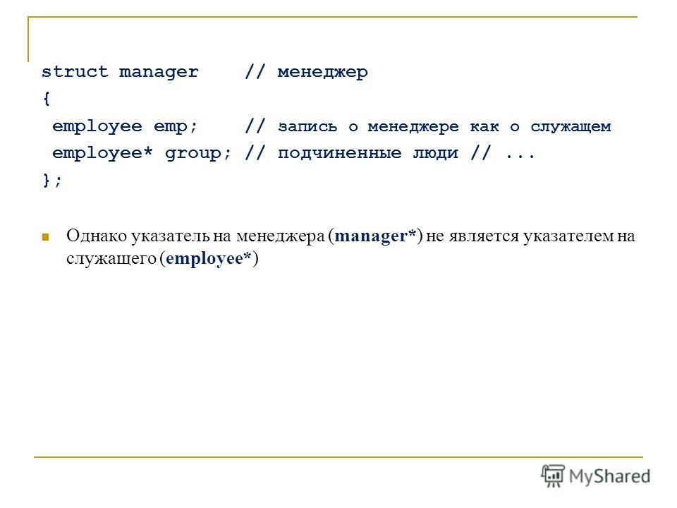 struct manager // менеджер { employee emp; // запись о менеджере как о служащем employee* group; // подчиненные люди //... }; Однако указатель на менеджера (manager*) не является указателем на служащего (employee*)