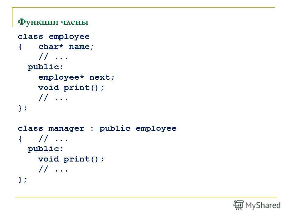Функции члены class employee { char* name; //... public: employee* next; void print(); //... }; class manager : public employee { //... public: void print(); //... };