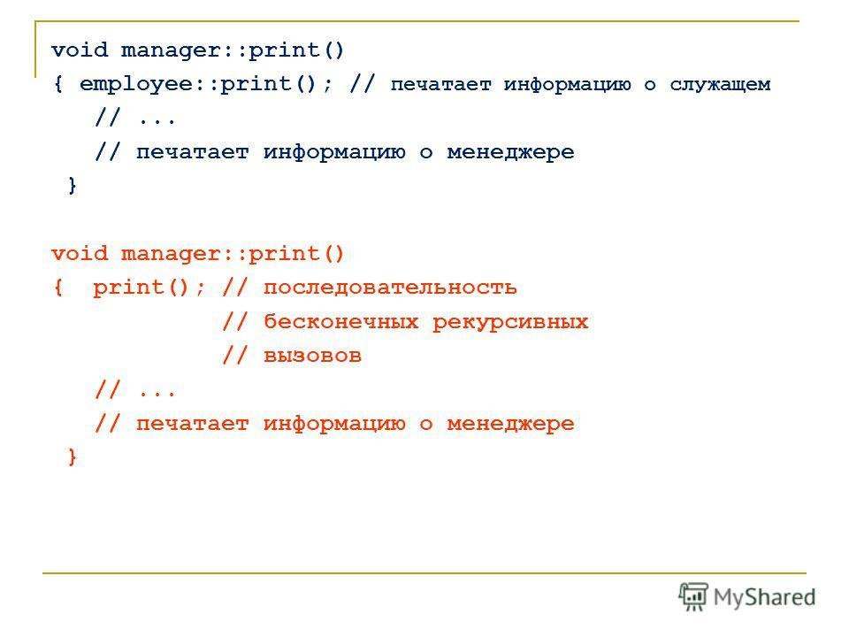 void manager::print() { employee::print(); // печатает информацию о служащем //... // печатает информацию о менеджере } void manager::print() { print(); // последовательность // бесконечных рекурсивных // вызовов //... // печатает информацию о менедж