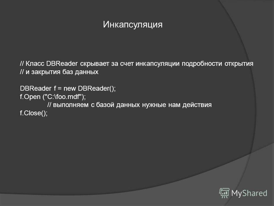 Инкапсуляция // Класс DBReader скрывает за счет инкапсуляции подробности открытия // и закрытия баз данных DBReader f = new DBReader(); f.Open (C:\foo.mdf); // выполняем с базой данных нужные нам действия f.Close();