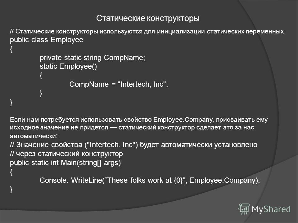 Статические конструкторы // Статические конструкторы используются для инициализации статических переменных public class Employee { private static string CompName; static Employee() { CompName =